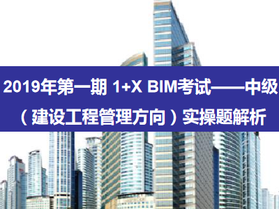 2019年第一期 1+X BIM考试——中级(建设工程管理方向)实操题解析