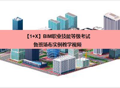 【1+X】BIM职业技能等级考试——鲁班场布实例教学视频