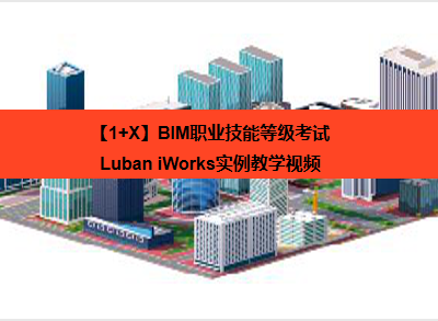 【1+X】BIM职业技能等级考试——Luban iWorks实例教学视频