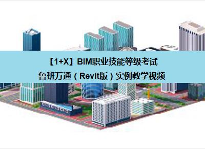 【1+X】BIM职业技能等级考试——鲁班万通(Revit版)实例教学视频
