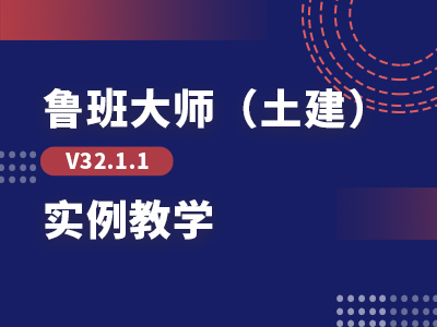 【回放】鲁班大师(土建)V32.1.1实例教学