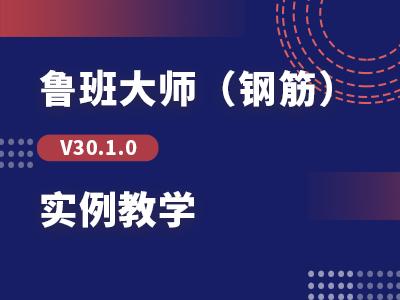 【回放】鲁班大师(钢筋)V30.1.0实例教学