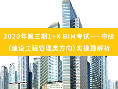 2020年第三期 1+X BIM考试——中级(建设工程管理方向)实操题解析