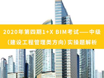 2020年第四期 1+X BIM考试——中级(建设工程管理方向)实操题解析