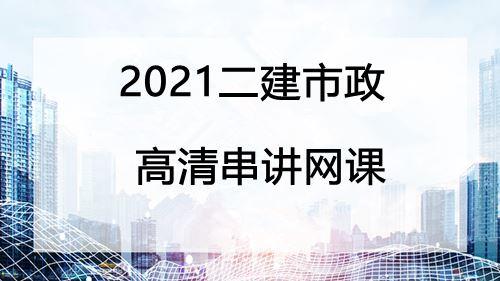 2021二建市政高清串讲网课