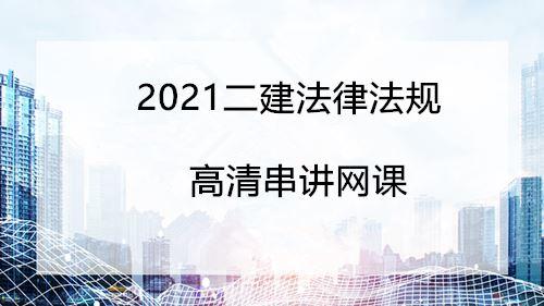 2021二建工程法规高清串讲网课