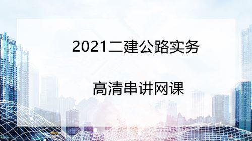 2021二建公路实务精讲网课