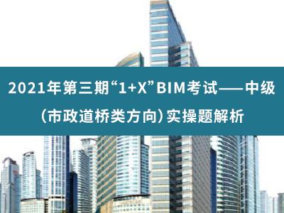 2021年第三期 1+X BIM考试——中级(市政道桥方向)实操题解析