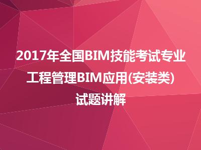 2017年全国BIM技能考试BIM应用-工程管理BIM应用(安装类)试题讲解