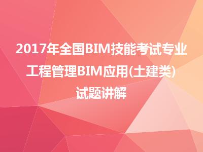 2017年全国BIM技能考试BIM应用-工程管理BIM应用(土建类)试题讲解