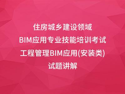 2018年住房城乡建设领域BIM应用专业技能培训考试—工程管理BIM应用(安装类)试题讲解