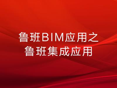 鲁班BIM应用之鲁班集成应用