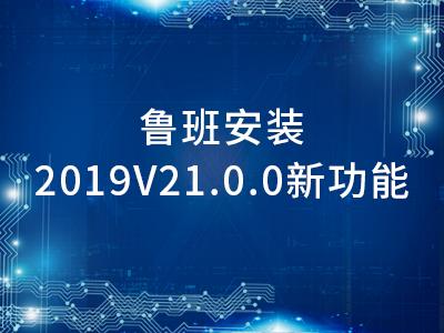 鲁班安装2019V21.0.0新功能